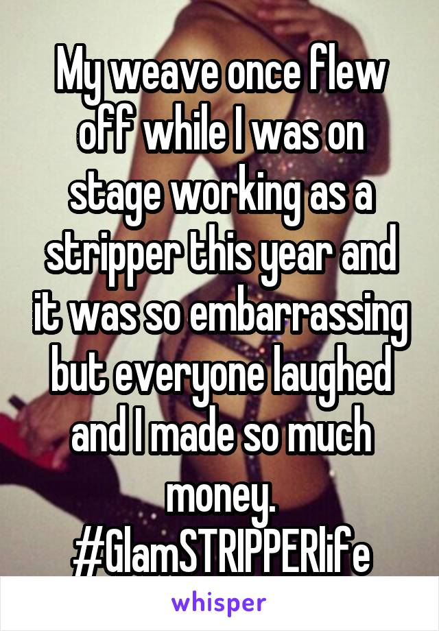 My weave once flew off while I was on stage working as a stripper this year and it was so embarrassing but everyone laughed and I made so much money. #GlamSTRIPPERlife