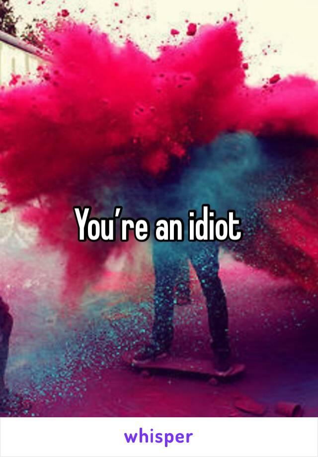 You're an idiot