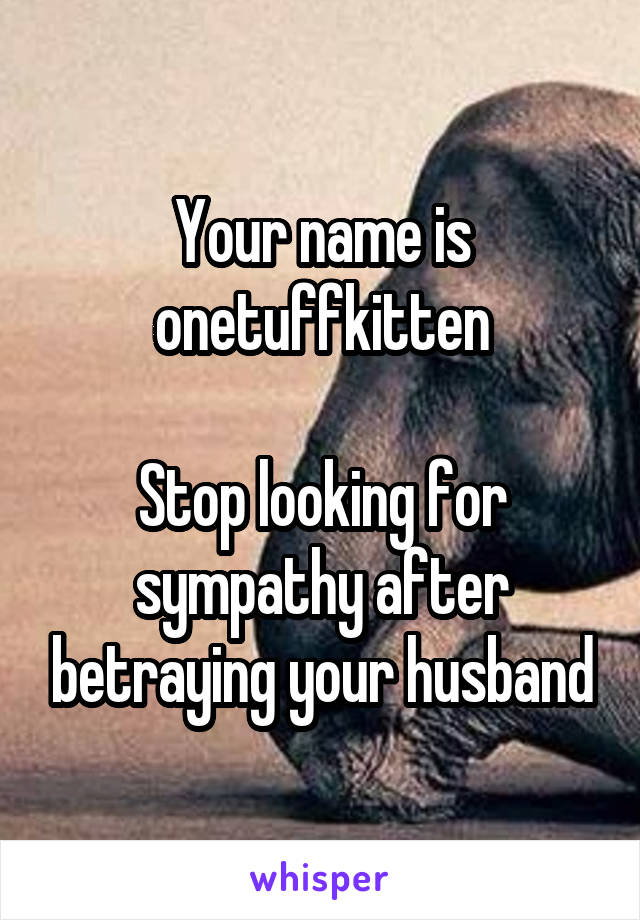 Your name is onetuffkitten  Stop looking for sympathy after betraying your husband