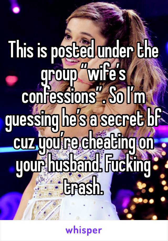 """This is posted under the group """"wife's confessions"""". So I'm guessing he's a secret bf cuz you're cheating on your husband. Fucking trash."""