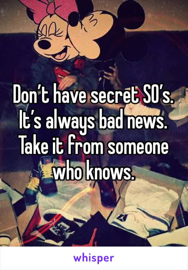 Don't have secret SO's. It's always bad news. Take it from someone who knows.