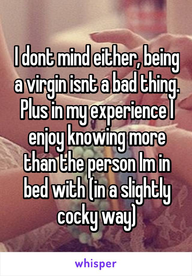I dont mind either, being a virgin isnt a bad thing. Plus in my experience I enjoy knowing more than the person Im in bed with (in a slightly cocky way)