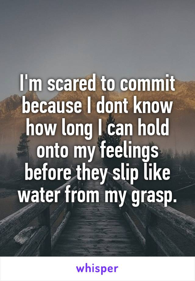 I'm scared to commit because I dont know how long I can hold onto my feelings before they slip like water from my grasp.