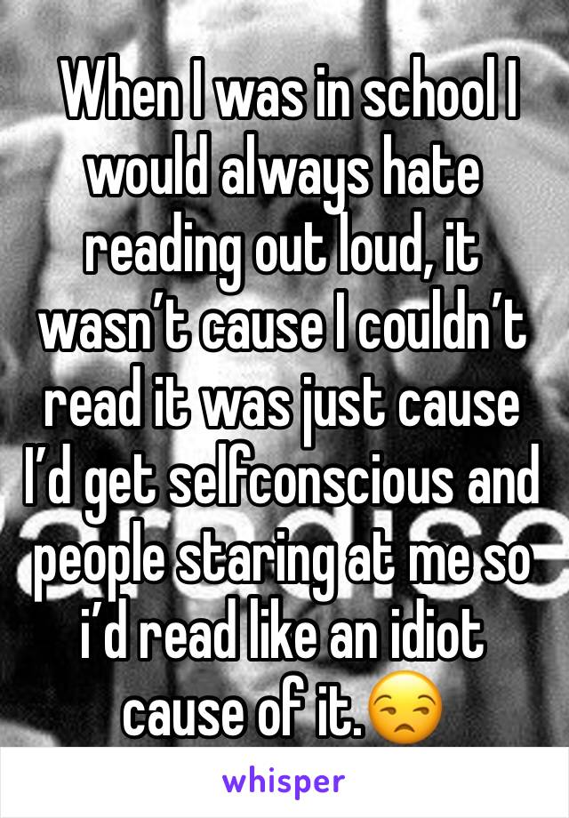 When I was in school I would always hate reading out loud, it wasn't cause I couldn't read it was just cause I'd get selfconscious and people staring at me so i'd read like an idiot cause of it.😒