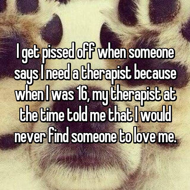 I get pissed off when someone says I need a therapist because when I was 16, my therapist at the time told me that I would never find someone to love me.