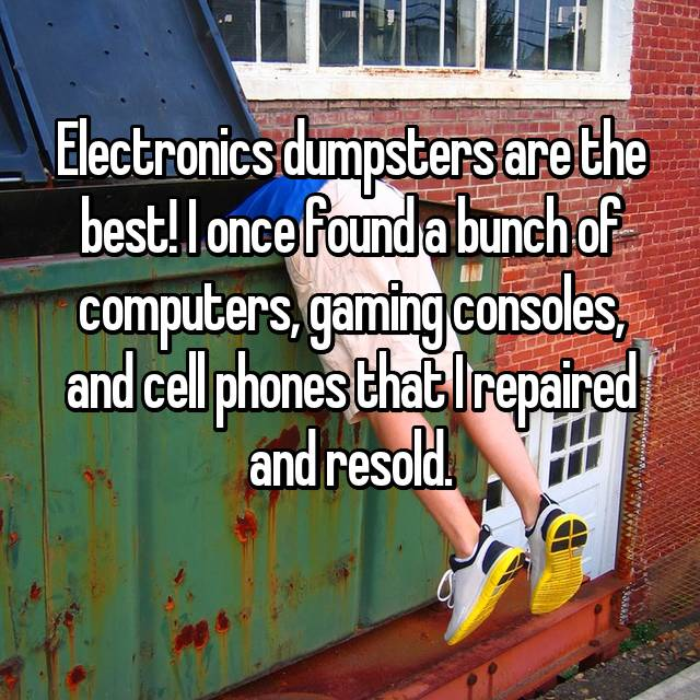 Electronics dumpsters are the best! I once found a bunch of computers, gaming consoles, and cell phones that I repaired and resold.