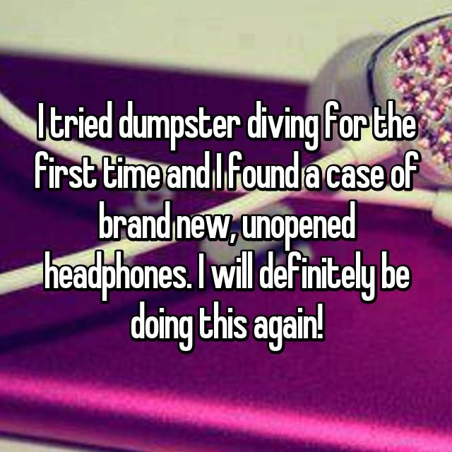 I tried dumpster diving for the first time and I found a case of brand new, unopened headphones. I will definitely be doing this again!