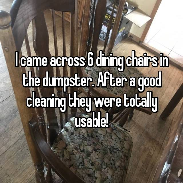 I came across 6 dining chairs in the dumpster. After a good cleaning they were totally usable!