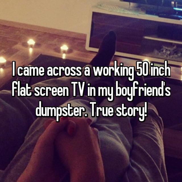 I came across a working 50 inch flat screen TV in my boyfriend's dumpster. True story!