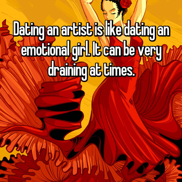 Dating an artist is like dating an emotional girl. It can be very draining at times.