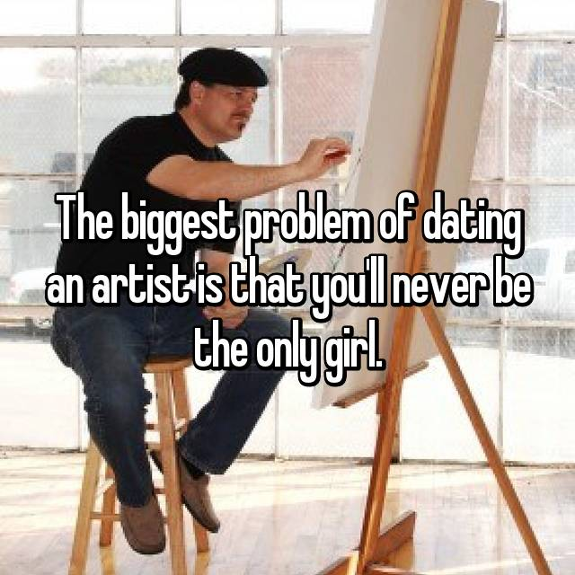 The biggest problem of dating an artist is that you'll never be the only girl.