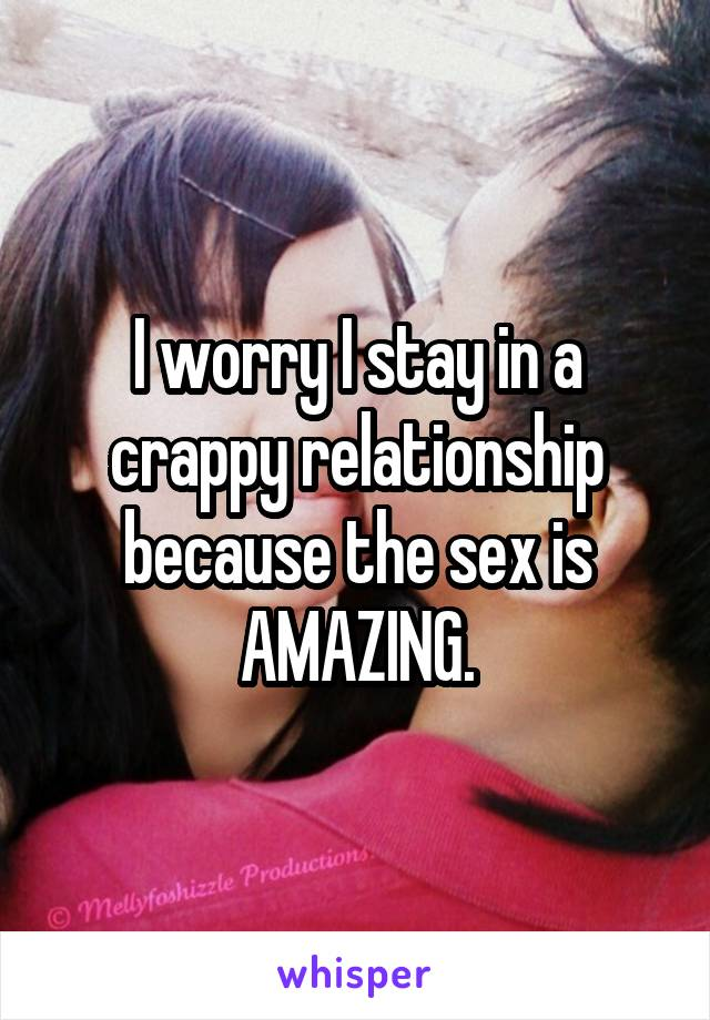 I worry I stay in a crappy relationship because the sex is AMAZING.