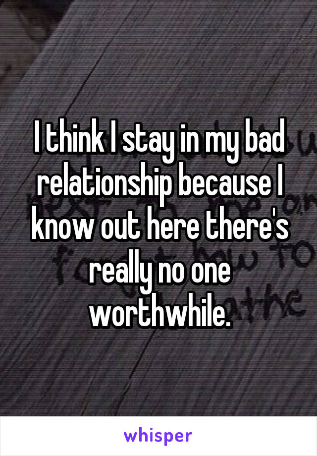 I think I stay in my bad relationship because I know out here there's really no one worthwhile.