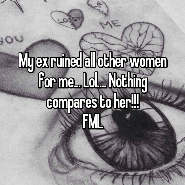 My ex ruined all other women for me... Lol.... Nothing compares to her!!! FML