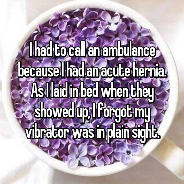 I had to call an ambulance because I had an acute hernia. As I laid in bed when they showed up, I forgot my vibrator was in plain sight.