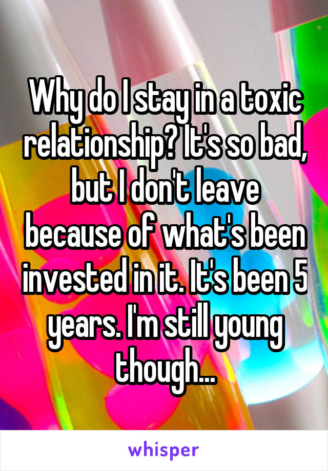 Why do I stay in a toxic relationship? It's so bad, but I don't leave because of what's been invested in it. It's been 5 years. I'm still young though...