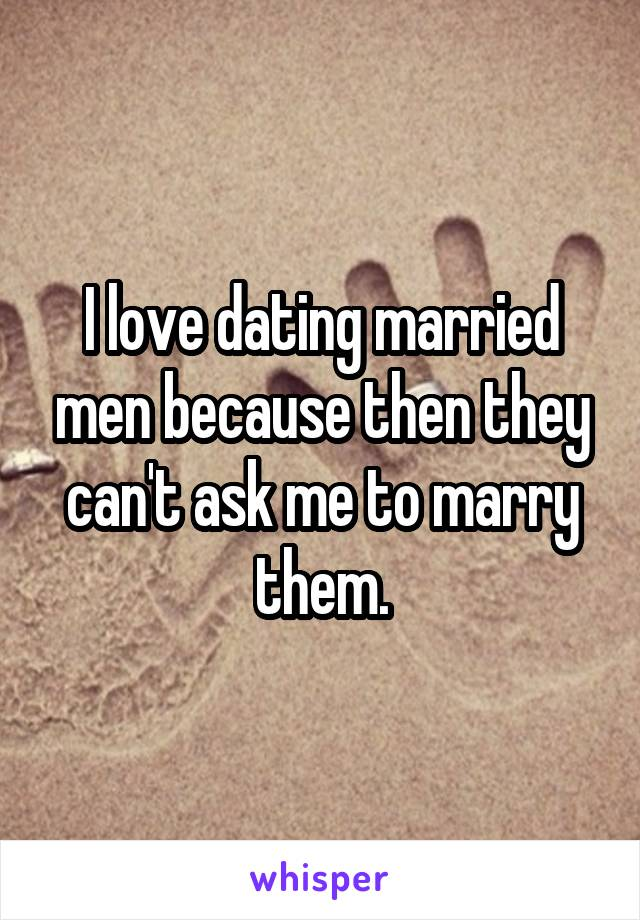 I love dating married men because then they can't ask me to marry them.