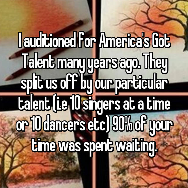I auditioned for America's Got Talent many years ago. They split us off by our particular talent (i.e 10 singers at a time or 10 dancers etc) 90% of your time was spent waiting.