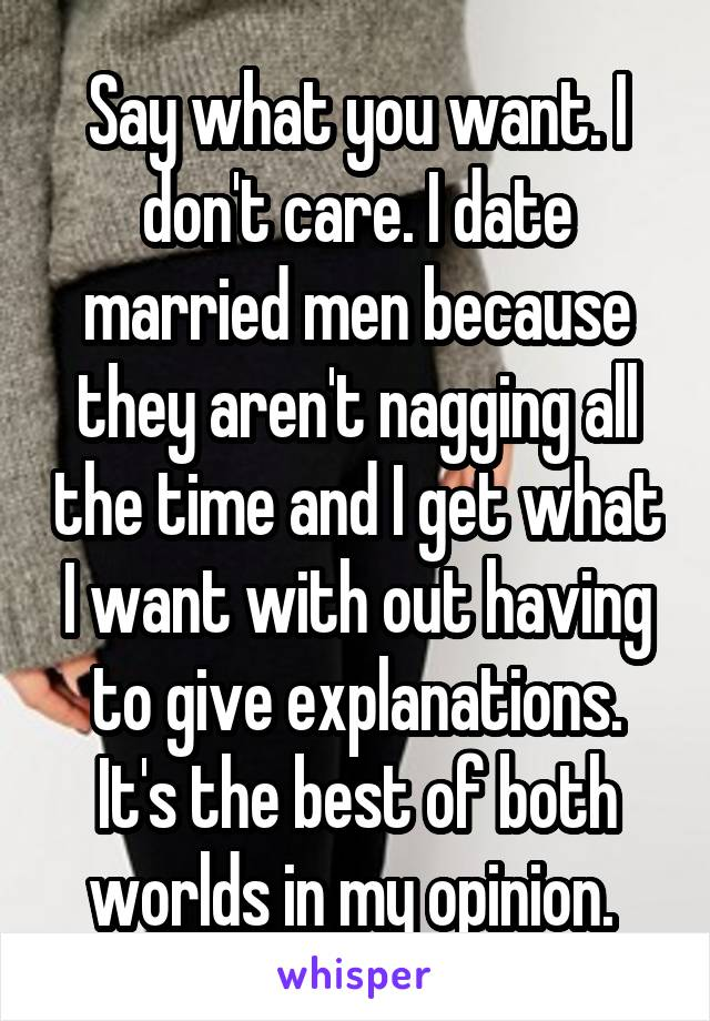 Say what you want. I don't care. I date married men because they aren't nagging all the time and I get what I want with out having to give explanations. It's the best of both worlds in my opinion.