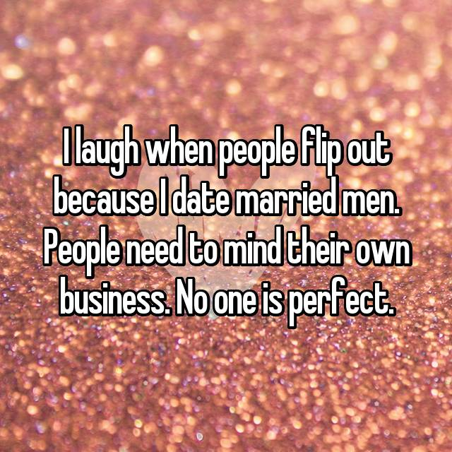 I laugh when people flip out because I date married men. People need to mind their own business. No one is perfect.