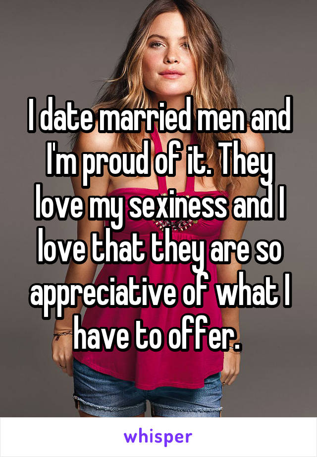 I date married men and I'm proud of it. They love my sexiness and I love that they are so appreciative of what I have to offer.