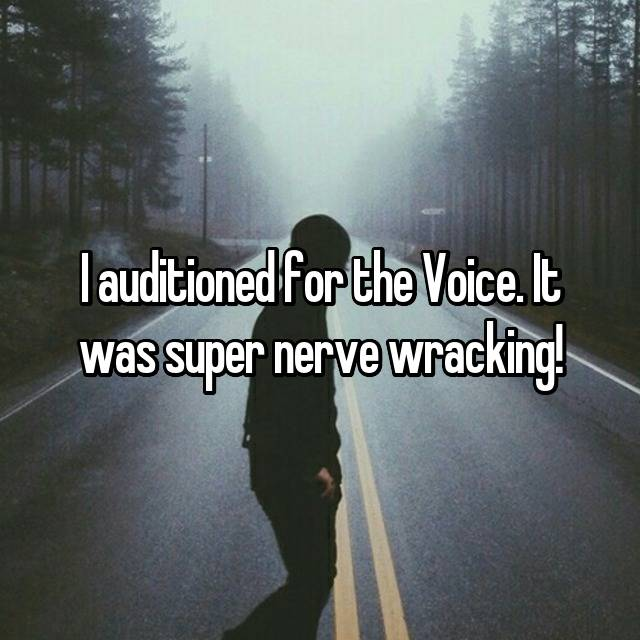 I auditioned for the Voice. It was super nerve wracking!