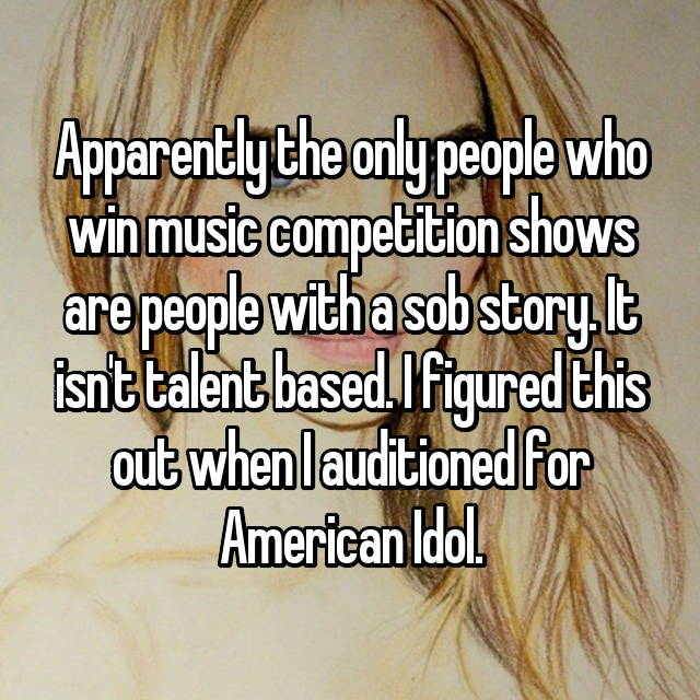 Apparently the only people who win music competition shows are people with a sob story. It isn't talent based. I figured this out when I auditioned for American Idol.