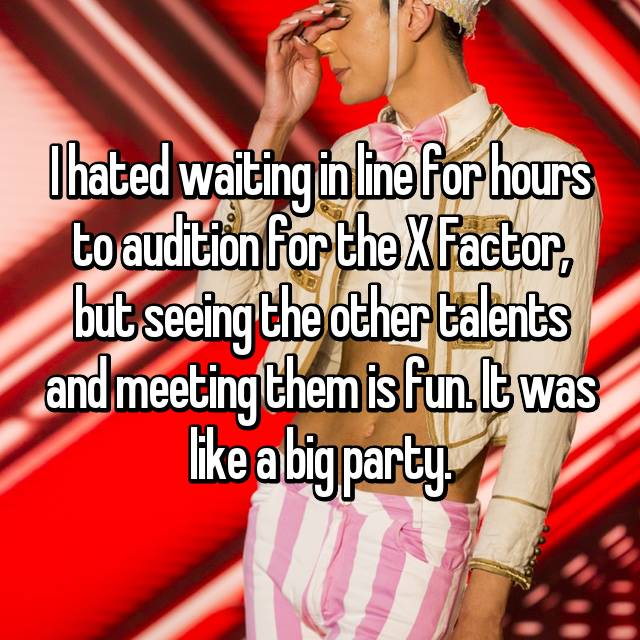 I hated waiting in line for hours to audition for the X Factor, but seeing the other talents and meeting them is fun. It was like a big party.