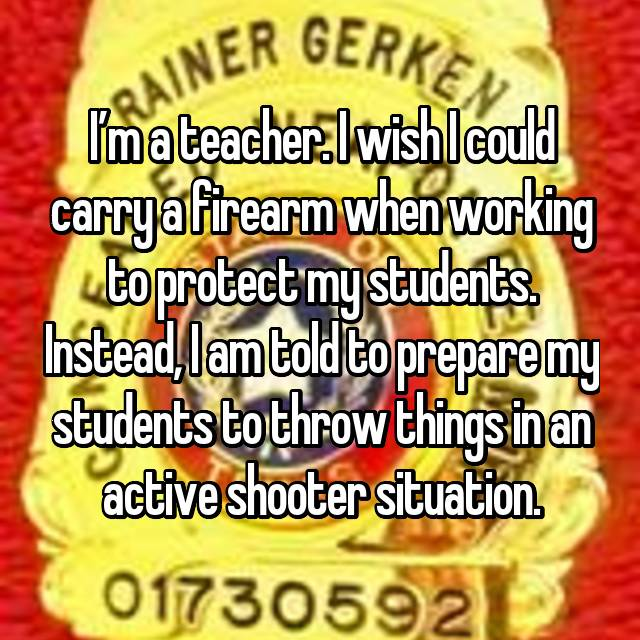 I'm a teacher. I wish I could carry a firearm when working to protect my students. Instead, I am told to prepare my students to throw things in an active shooter situation.
