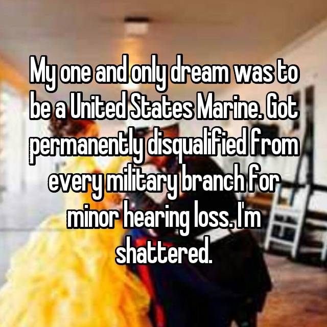 My one and only dream was to be a United States Marine. Got permanently disqualified from every military branch for minor hearing loss. I'm shattered.