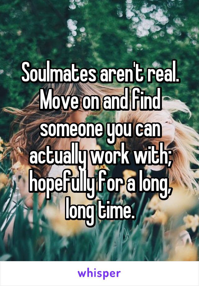 Soulmates aren't real. Move on and find someone you can actually work with; hopefully for a long, long time.
