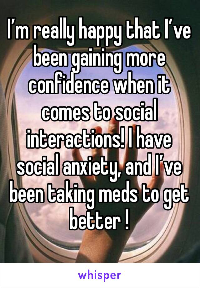 I'm really happy that I've been gaining more confidence when it comes to social interactions! I have social anxiety, and I've been taking meds to get better !