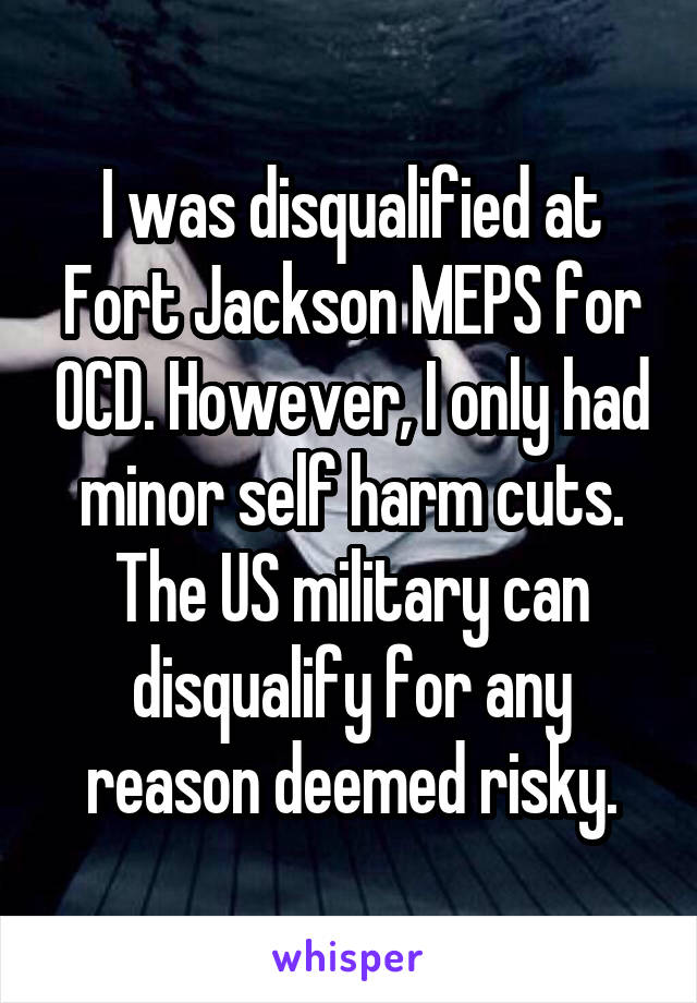 I was disqualified at Fort Jackson MEPS for OCD. However, I only had minor self harm cuts. The US military can disqualify for any reason deemed risky.
