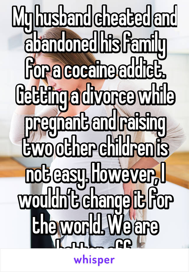 My husband cheated and abandoned his family for a cocaine addict. Getting a divorce while pregnant and raising two other children is not easy. However, I wouldn't change it for the world. We are better off.