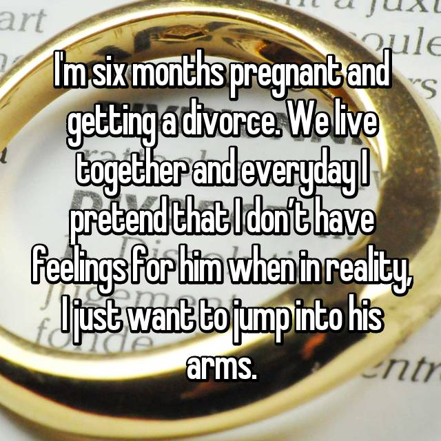 I'm six months pregnant and getting a divorce. We live together and everyday I pretend that I don't have feelings for him when in reality, I just want to jump into his arms.