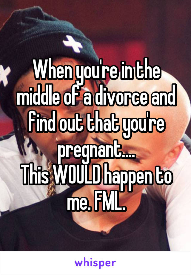 When you're in the middle of a divorce and find out that you're pregnant.... This WOULD happen to me. FML.
