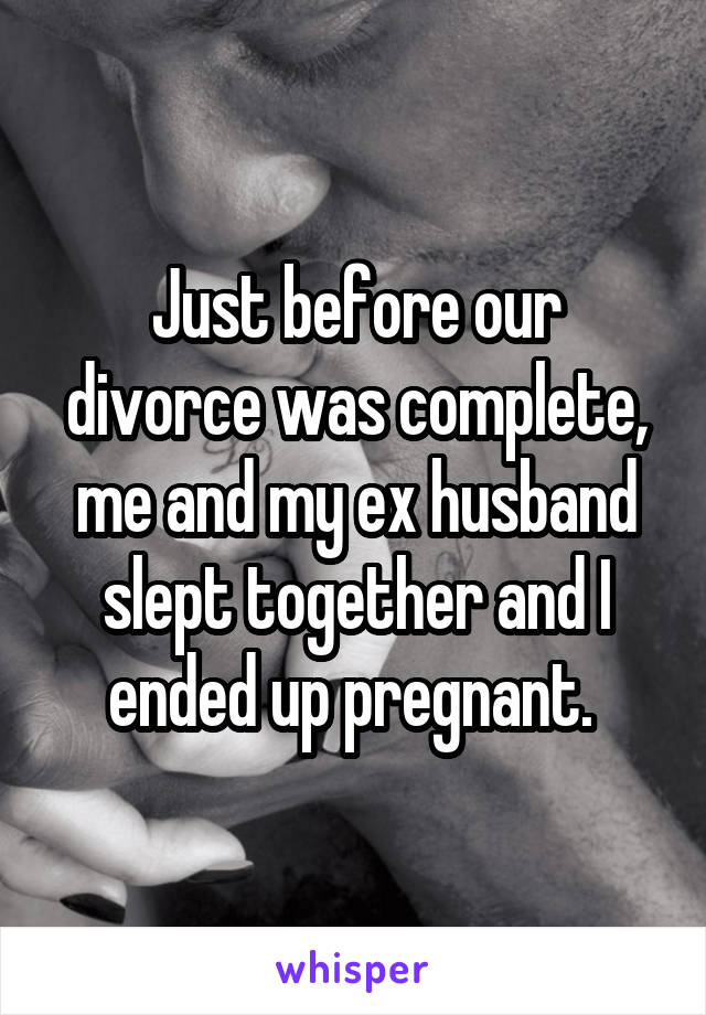 Just before our divorce was complete, me and my ex husband slept together and I ended up pregnant.