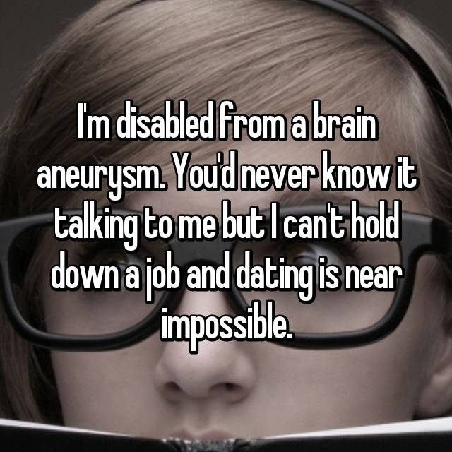 I'm disabled from a brain aneurysm. You'd never know it talking to me but I can't hold down a job and dating is near impossible.