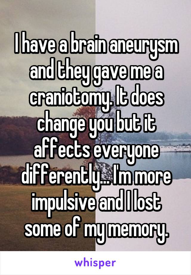I have a brain aneurysm and they gave me a craniotomy. It does change you but it affects everyone differently... I'm more impulsive and I lost some of my memory.