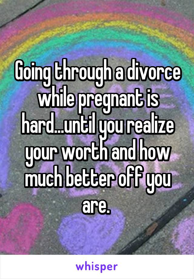 Going through a divorce while pregnant is hard...until you realize your worth and how much better off you are.