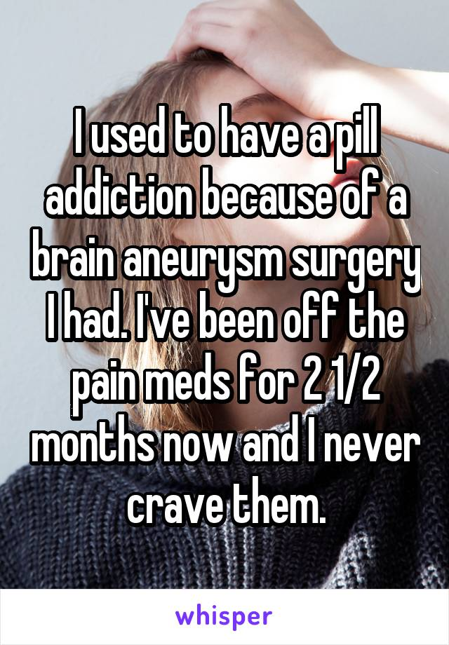 I used to have a pill addiction because of a brain aneurysm surgery I had. I've been off the pain meds for 2 1/2 months now and I never crave them.