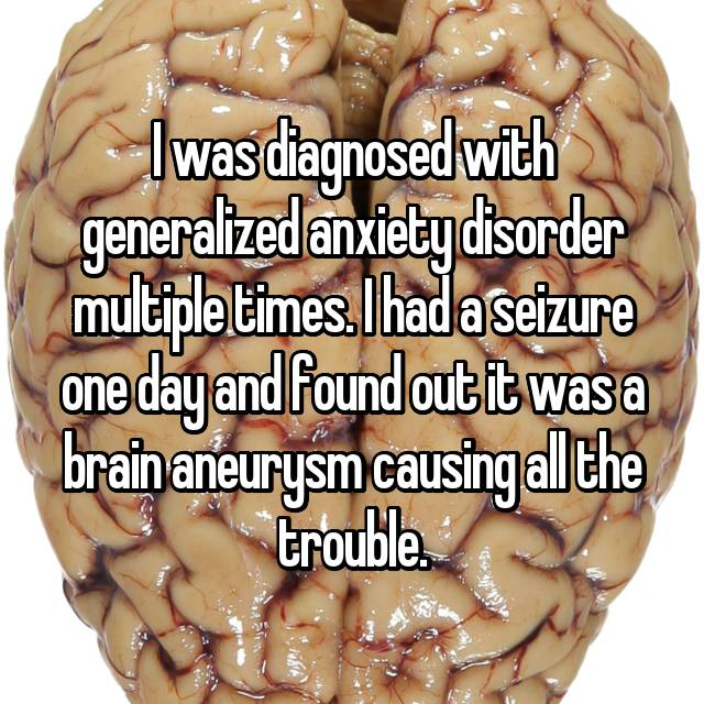 I was diagnosed with generalized anxiety disorder multiple times. I had a seizure one day and found out it was a brain aneurysm causing all the trouble.
