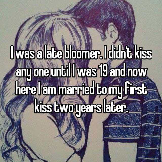 I was a late bloomer. I didn't kiss any one until I was 19 and now here I am married to my first kiss two years later.