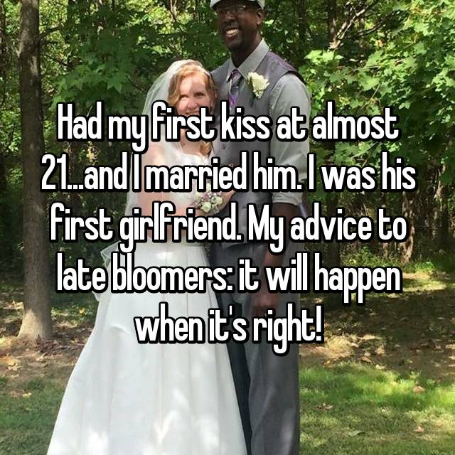 Had my first kiss at almost 21...and I married him. I was his first girlfriend. My advice to late bloomers: it will happen when it's right!