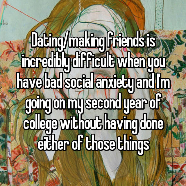 Dating/making friends is incredibly difficult when you have bad social anxiety and I'm going on my second year of college without having done either of those things