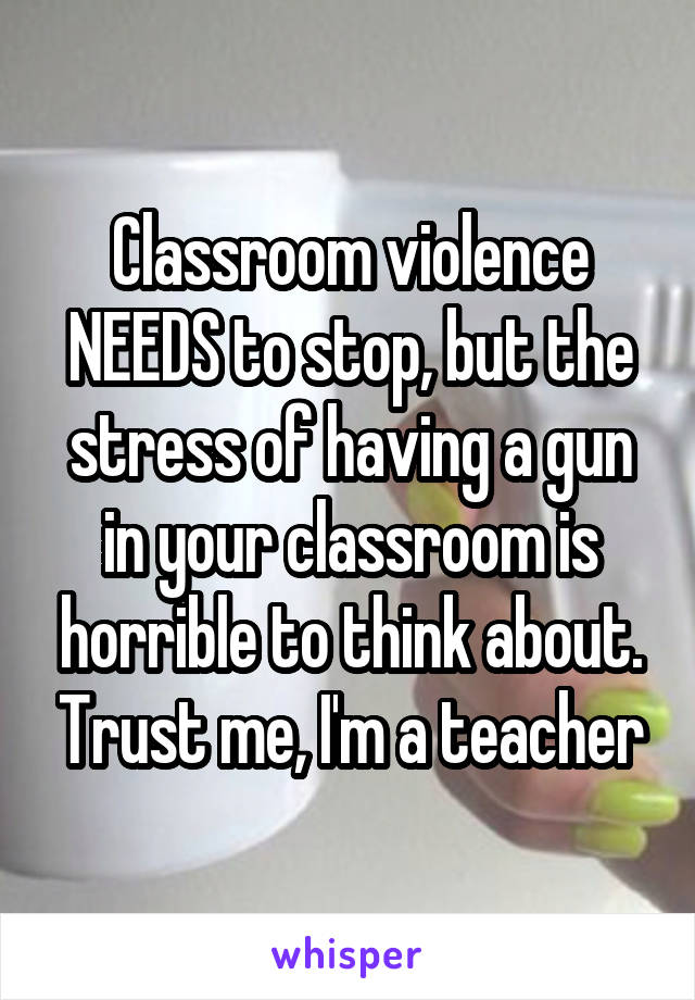 Classroom violence NEEDS to stop, but the stress of having a gun in your classroom is horrible to think about. Trust me, I'm a teacher