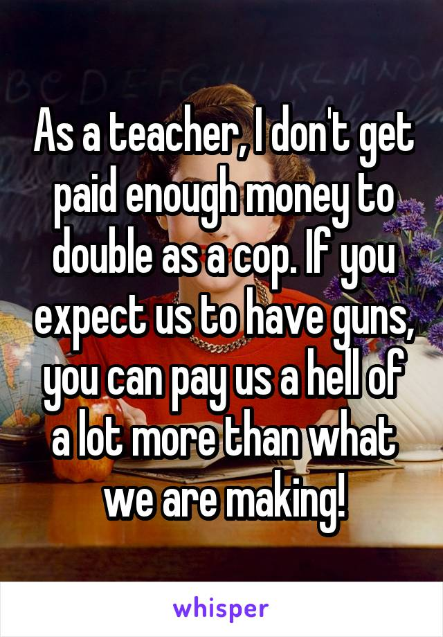 As a teacher, I don't get paid enough money to double as a cop. If you expect us to have guns, you can pay us a hell of a lot more than what we are making!