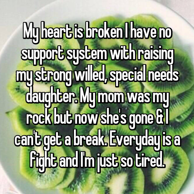My heart is broken I have no support system with raising my strong willed, special needs daughter. My mom was my rock but now she's gone & I can't get a break. Everyday is a fight and I'm just so tired.