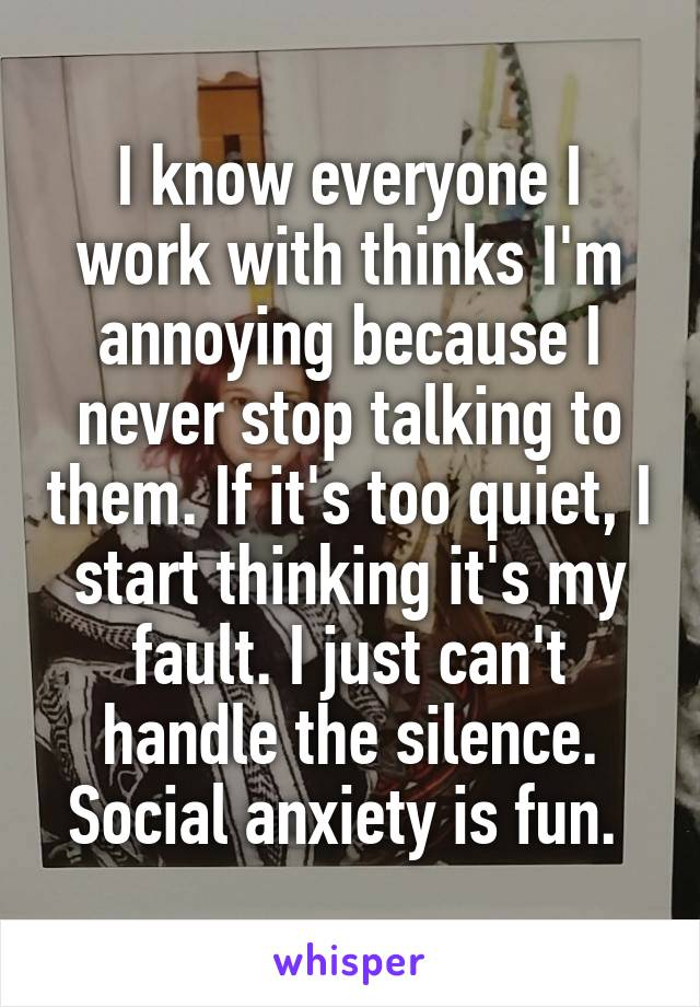 I know everyone I work with thinks I'm annoying because I never stop talking to them. If it's too quiet, I start thinking it's my fault. I just can't handle the silence. Social anxiety is fun.