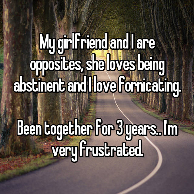 My girlfriend and I are opposites, she loves being abstinent and I love fornicating.  Been together for 3 years.. I'm very frustrated.